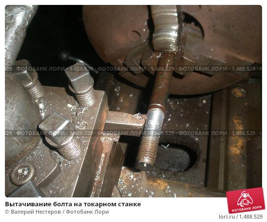 Вытачивание болта на токарном станке; фото 1488529, фотограф Валерий Нестеров. Фотобанк Лори - Продажа фотографий, иллюстраций и