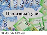 Купить «Налоговый учет и новые российские купюры», фото № 29510081, снято 11 ноября 2018 г. (c) Наталья Гармашева / Фотобанк Лори
