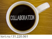 Купить «Word writing text Collaboration. Business concept for Global industries partnership with teamwork to help others win written Black Tea in White Cup placed wooden table. Top view.», фото № 31220061, снято 31 марта 2018 г. (c) easy Fotostock / Фотобанк Лори