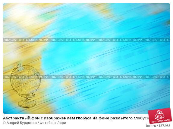Абстрактный фон с изображением глобуса на фоне размытого глобуса, фото № 187985, снято 28 июля 2017 г. (c) Андрей Бурдюков / Фотобанк Лори
