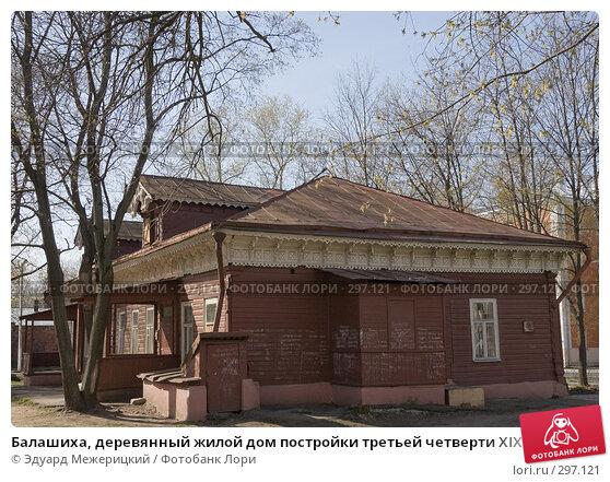 Балашиха, деревянный жилой дом постройки третьей четверти XIX века, фото № 297121, снято 23 апреля 2008 г. (c) Эдуард Межерицкий / Фотобанк Лори