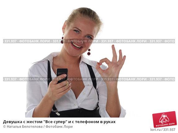 """Девушка с жестом """"Все супер"""" и с телефоном в руках, фото № 331937, снято 1 июня 2008 г. (c) Наталья Белотелова / Фотобанк Лори"""