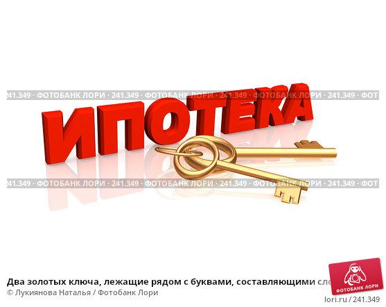 Купить «Два золотых ключа, лежащие рядом с буквами, составляющими слово ипотека», иллюстрация № 241349 (c) Лукиянова Наталья / Фотобанк Лори