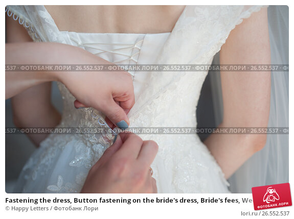 Fastening the dress, Button fastening on the bride's dress, Bride's fees, Wedding Dress, фото № 26552537, снято 20 мая 2017 г. (c) Галина Тимонько / Фотобанк Лори