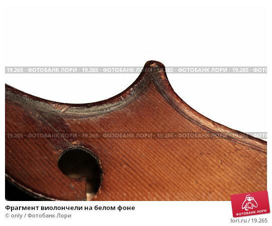 Фрагмент виолончели на белом фоне, фото № 19265, снято 10 ноября 2005 г. (c) only / Фотобанк Лори