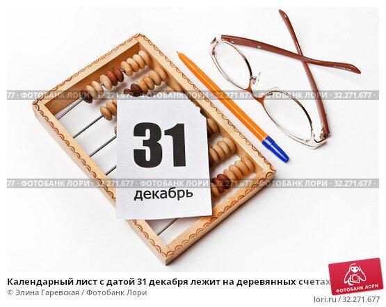 Купить «Календарный лист с датой 31 декабря лежит на деревянных счетах рядом с ручкой и очками», фото № 32271677, снято 14 декабря 2016 г. (c) Элина Гаревская / Фотобанк Лори