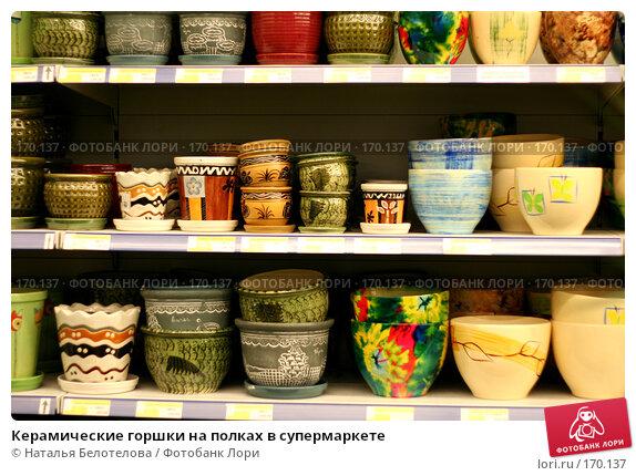 Керамические горшки на полках в супермаркете, фото № 170137, снято 4 октября 2007 г. (c) Наталья Белотелова / Фотобанк Лори
