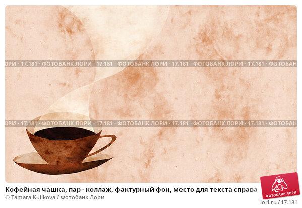 Купить «Кофейная чашка, пар - коллаж, фактурный фон, место для текста справа», иллюстрация № 17181 (c) Tamara Kulikova / Фотобанк Лори
