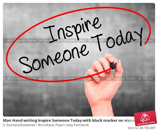 Купить «Man Hand writing Inspire Someone Today with black marker on visual screen», фото № 28150497, снято 21 июня 2018 г. (c) easy Fotostock / Фотобанк Лори