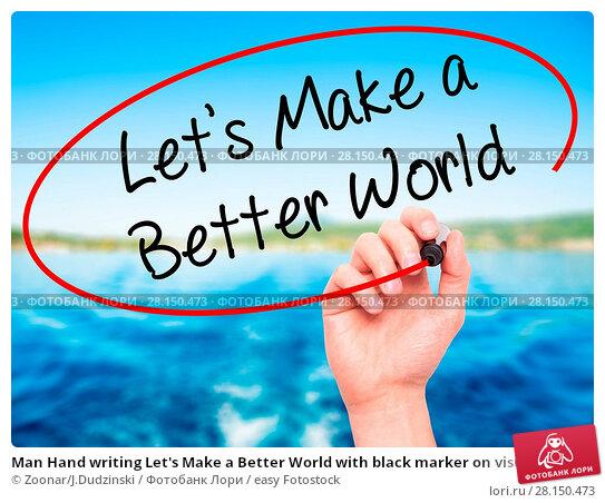 Купить «Man Hand writing Let's Make a Better World with black marker on visual screen», фото № 28150473, снято 21 июня 2018 г. (c) easy Fotostock / Фотобанк Лори