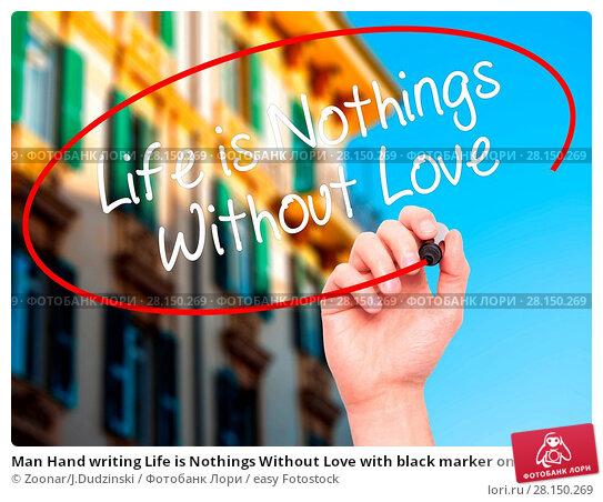 Купить «Man Hand writing Life is Nothings Without Love with black marker on visual screen», фото № 28150269, снято 19 июня 2018 г. (c) easy Fotostock / Фотобанк Лори