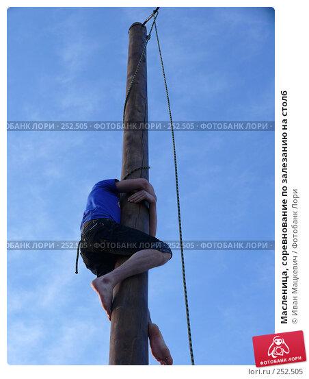Масленица, соревнование по залезанию на столб, эксклюзивное фото № 252505, снято 9 марта 2008 г. (c) Иван Мацкевич / Фотобанк Лори