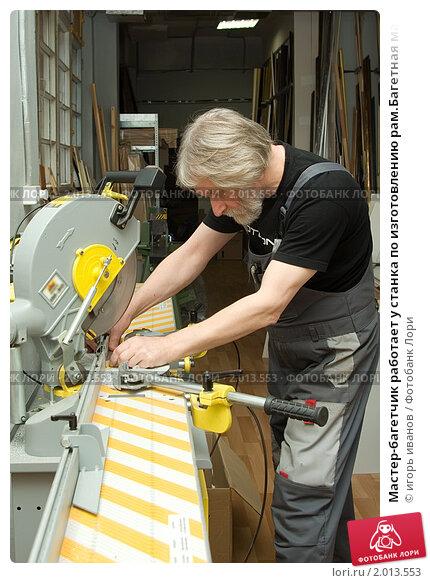 Мастер-багетчик работает у станка по изготовлению рам.Багетная мастерская. Стоковое фото, фотограф игорь иванов / Фотобанк Лори