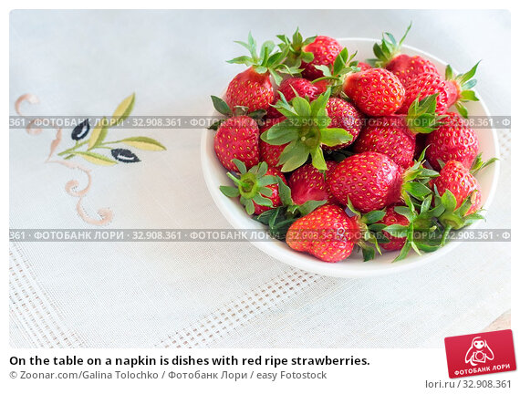 On the table on a napkin is dishes with red ripe strawberries. Стоковое фото, фотограф Zoonar.com/Galina Tolochko / easy Fotostock / Фотобанк Лори