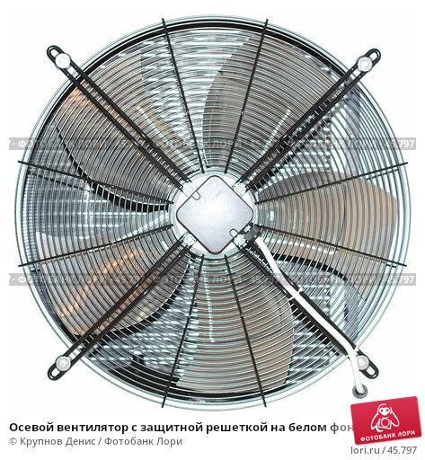 Осевой вентилятор с защитной решеткой на белом фоне, фото № 45797, снято 10 февраля 2007 г. (c) Крупнов Денис / Фотобанк Лори