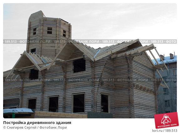 Постройка деревянного здания, фото № 189513, снято 30 января 2008 г. (c) Снигирев Сергей / Фотобанк Лори