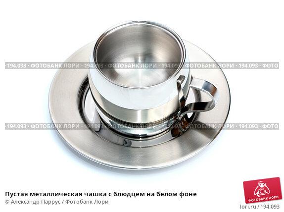 Пустая металлическая чашка с блюдцем на белом фоне, фото № 194093, снято 18 ноября 2007 г. (c) Александр Паррус / Фотобанк Лори
