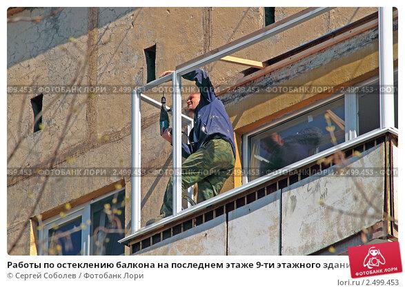 Работы по остеклению балкона на последнем этаже 9-ти этажног.