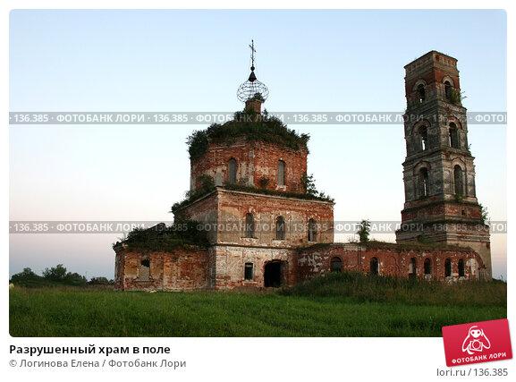 Разрушенный храм в поле, фото № 136385, снято 12 августа 2007 г. (c) Логинова Елена / Фотобанк Лори