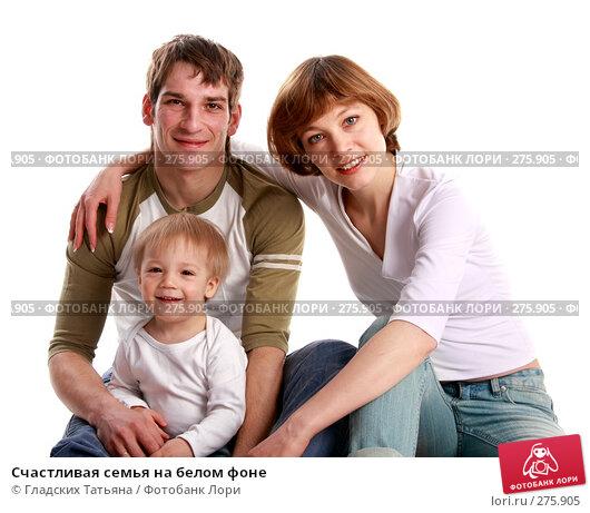 Счастливая семья на белом фоне, фото № 275905, снято 3 мая 2007 г. (c) Гладских Татьяна / Фотобанк Лори