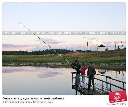 Семья, отец и дети на летней рыбалке, фото № 311929, снято 21 июля 2007 г. (c) Светлана Силецкая / Фотобанк Лори