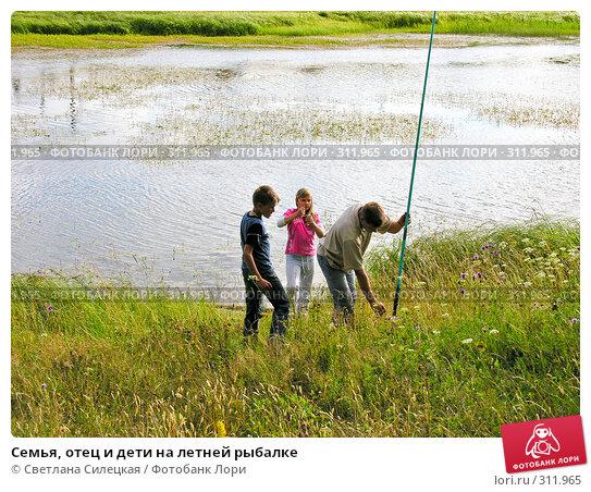 Купить «Семья, отец и дети на летней рыбалке», фото № 311965, снято 21 июля 2007 г. (c) Светлана Силецкая / Фотобанк Лори