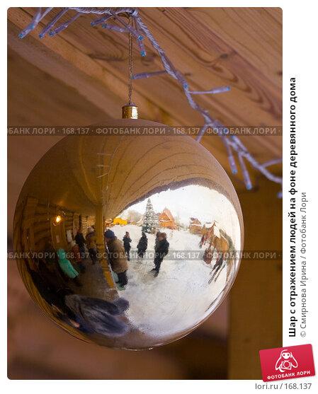 Шар с отражением людей на фоне деревянного дома, фото № 168137, снято 2 декабря 2007 г. (c) Смирнова Ирина / Фотобанк Лори