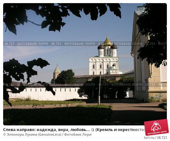 Слева направо: надежда, вера, любовь... :)  (Кремль и окрестности, г. Псков), фото № 38721, снято 29 мая 2017 г. (c) Элеонора Лукина (GenuineLera) / Фотобанк Лори