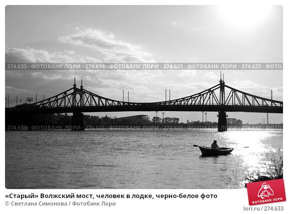 «Старый» Волжский мост, человек в лодке, черно-белое фото, фото № 274633, снято 2 мая 2008 г. (c) Светлана Симонова / Фотобанк Лори