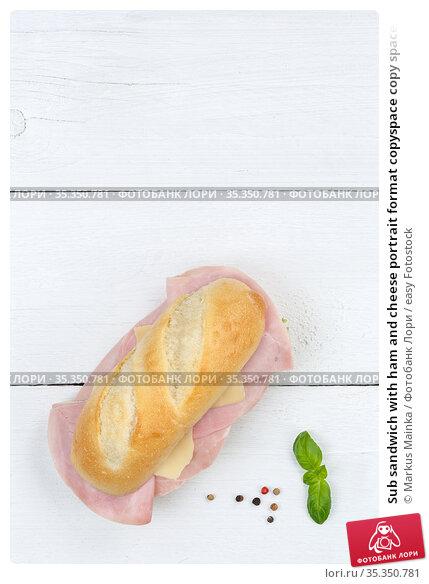 Sub sandwich with ham and cheese portrait format copyspace copy space... Стоковое фото, фотограф Markus Mainka / easy Fotostock / Фотобанк Лори