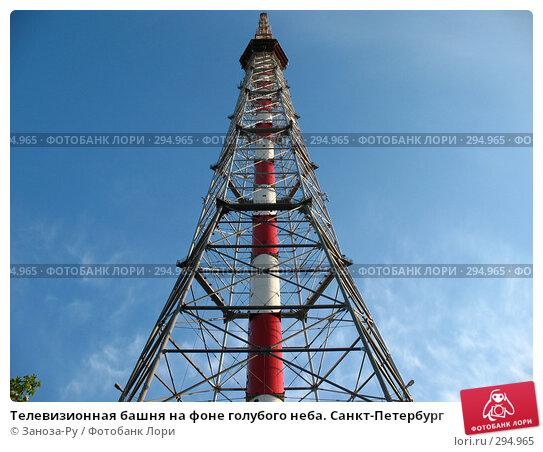 Купить «Телевизионная башня на фоне голубого неба. Санкт-Петербург», фото № 294965, снято 17 мая 2008 г. (c) Заноза-Ру / Фотобанк Лори