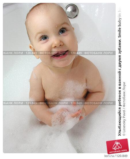 Улыбающийся ребенок в ванной с двумя зубами. Smile baby in bath with two teeth, фото № 120849, снято 7 октября 2005 г. (c) Losevsky Pavel / Фотобанк Лори