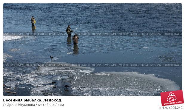 Весенняя рыбалка. Ледоход., фото № 295249, снято 9 марта 2008 г. (c) Ирина Игумнова / Фотобанк Лори