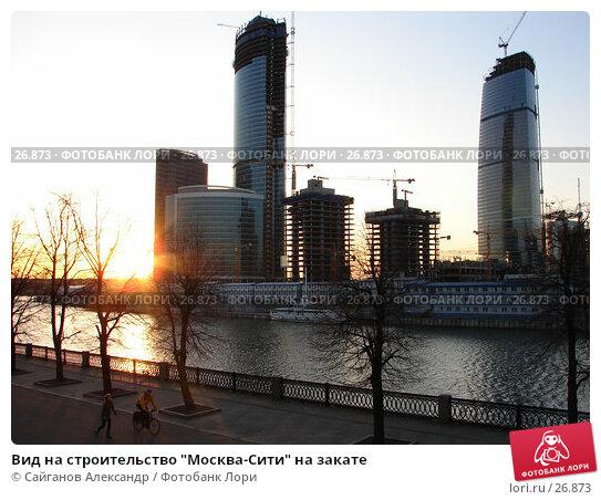 """Вид на строительство """"Москва-Сити"""" на закате, фото № 26873, снято 25 марта 2007 г. (c) Сайганов Александр / Фотобанк Лори"""