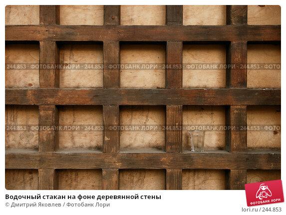 Водочный стакан на фоне деревянной стены, фото № 244853, снято 1 марта 2008 г. (c) Дмитрий Яковлев / Фотобанк Лори