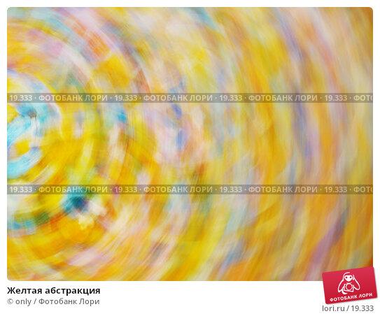 Желтая абстракция, фото № 19333, снято 18 февраля 2007 г. (c) only / Фотобанк Лори
