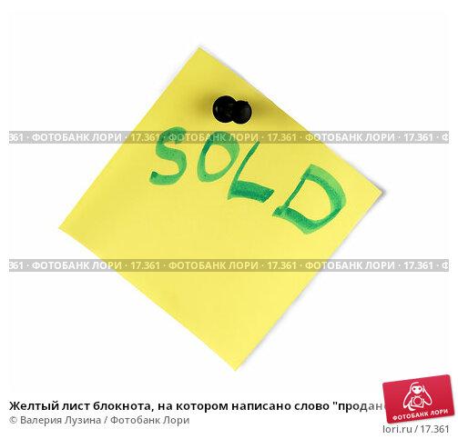 """Купить «Желтый лист блокнота, на котором написано слово """"продано""""», фото № 17361, снято 15 января 2007 г. (c) Валерия Потапова / Фотобанк Лори"""